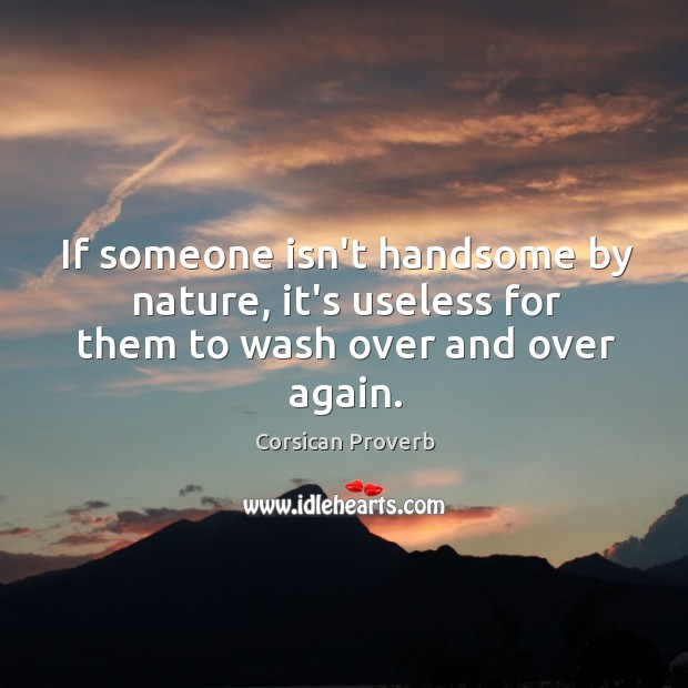 If someone isn't handsome by nature, it's useless for them to wash over and over again. Corsican Proverbs Image