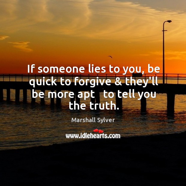 If someone lies to you, be quick to forgive & they'll be more apt   to tell you the truth. Image