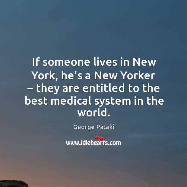 If someone lives in new york, he's a new yorker – they are entitled to the best medical system in the world. George Pataki Picture Quote