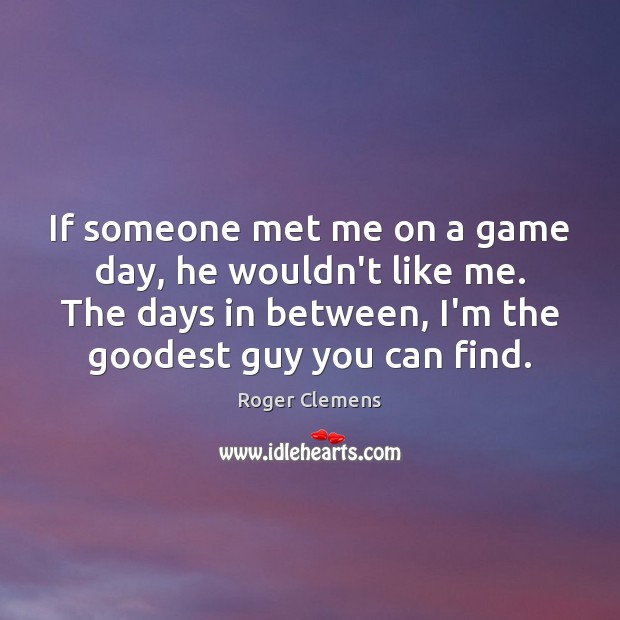 If someone met me on a game day, he wouldn't like me. Roger Clemens Picture Quote