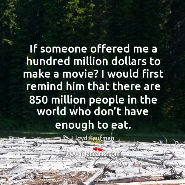 If someone offered me a hundred million dollars to make a movie? Lloyd Kaufman Picture Quote