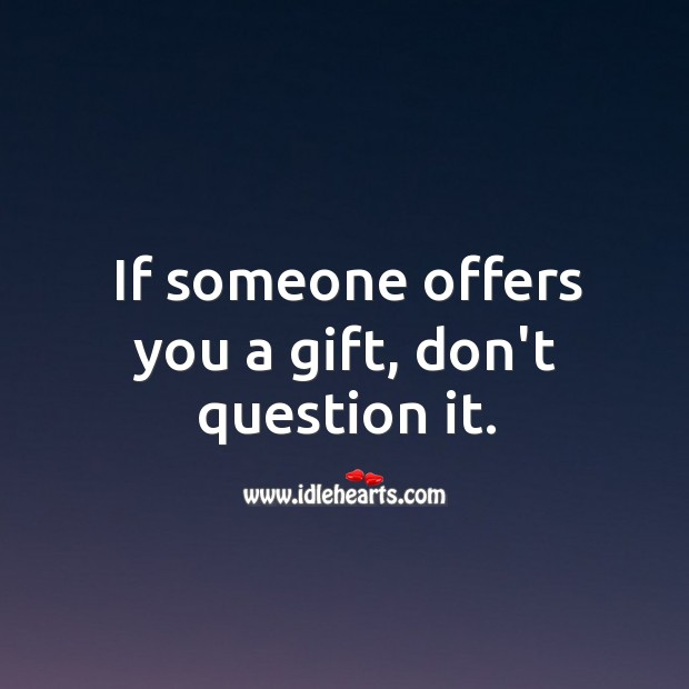 Image, If someone offers you a gift, don't question it.