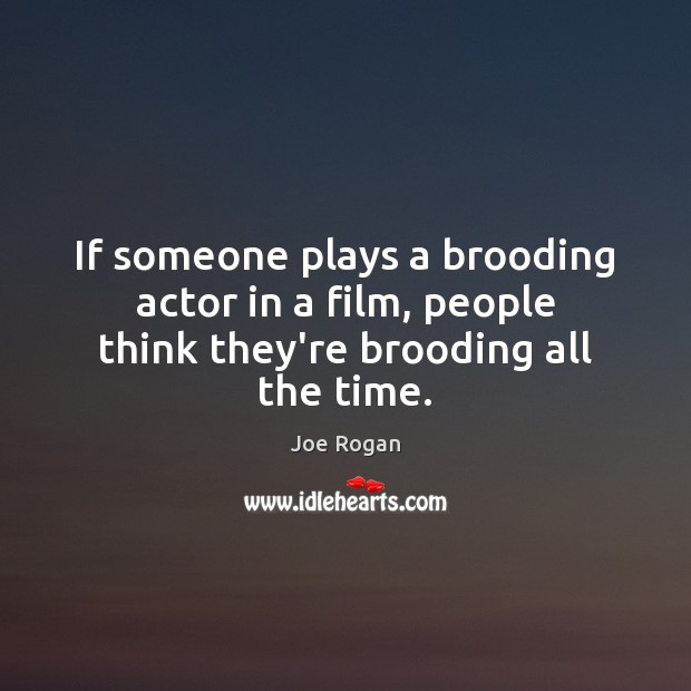 If someone plays a brooding actor in a film, people think they're brooding all the time. Joe Rogan Picture Quote