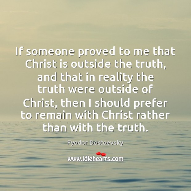 If someone proved to me that Christ is outside the truth, and Fyodor Dostoevsky Picture Quote