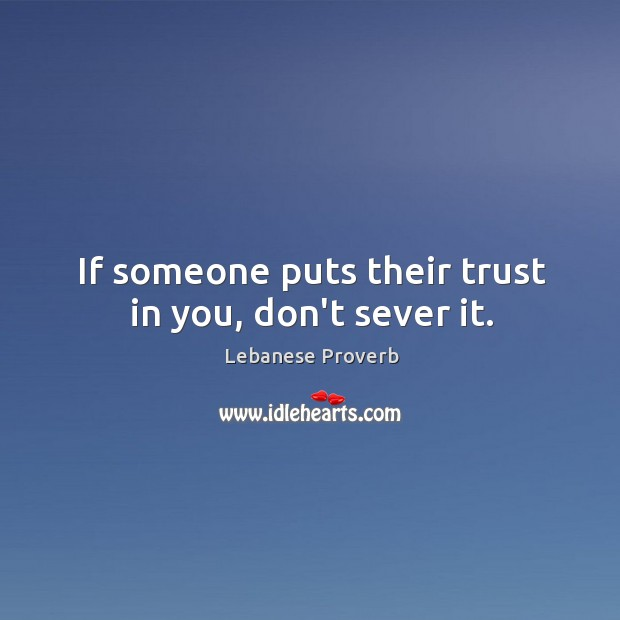 If someone puts their trust in you, don't sever it. Lebanese Proverbs Image