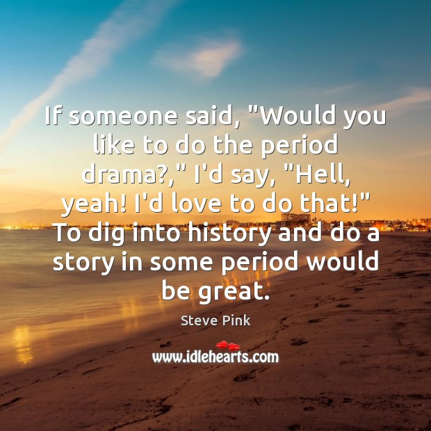 """If someone said, """"Would you like to do the period drama?,"""" I'd Image"""