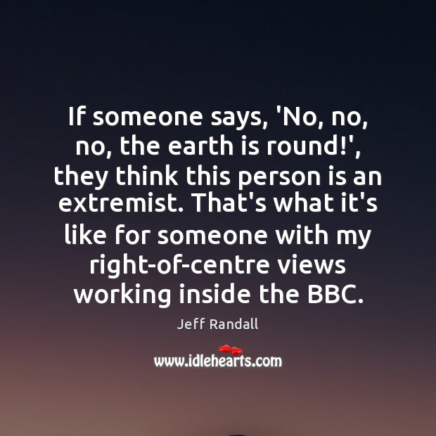 Image, If someone says, 'No, no, no, the earth is round!', they