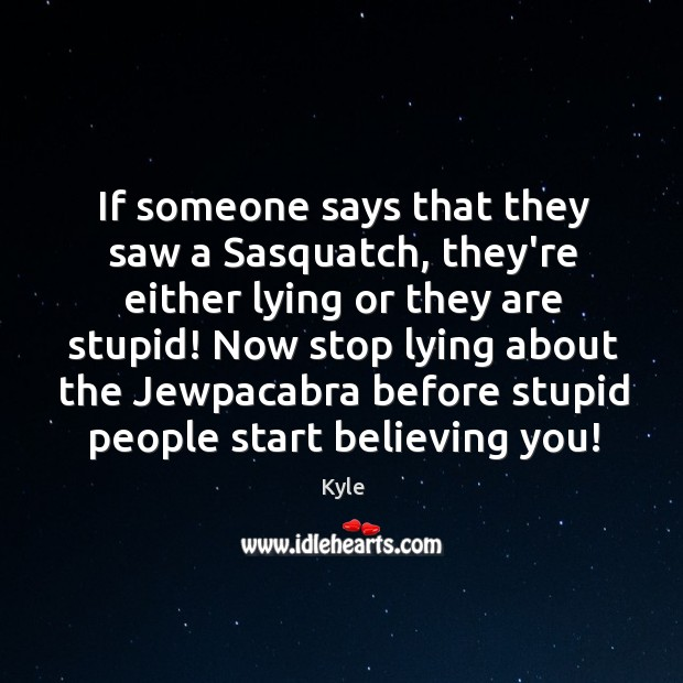 If someone says that they saw a Sasquatch, they're either lying or Image