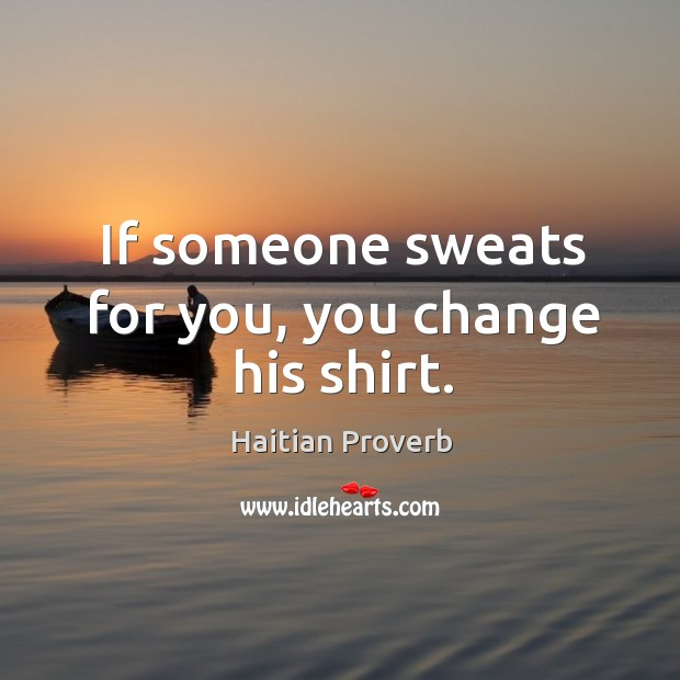 If someone sweats for you, you change his shirt. Haitian Proverbs Image
