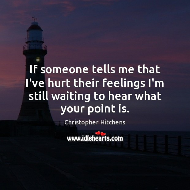 If someone tells me that I've hurt their feelings I'm still waiting Christopher Hitchens Picture Quote
