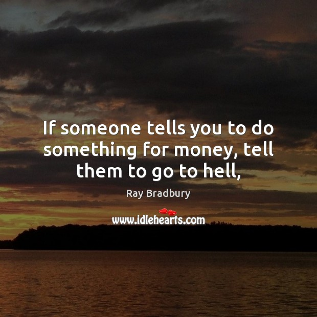 If someone tells you to do something for money, tell them to go to hell, Image