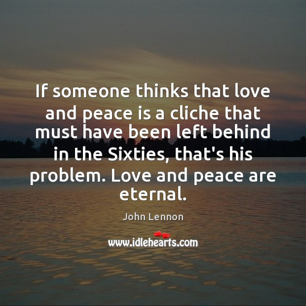 If someone thinks that love and peace is a cliche that must John Lennon Picture Quote