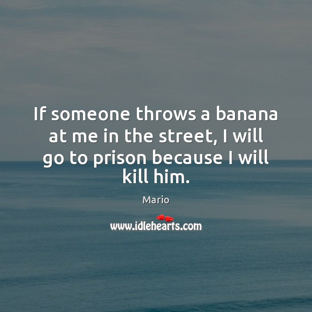 Image, If someone throws a banana at me in the street, I will