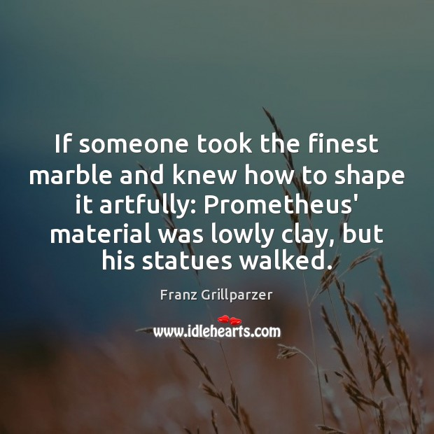 If someone took the finest marble and knew how to shape it Franz Grillparzer Picture Quote