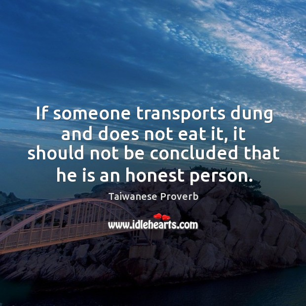 If someone transports dung and does not eat it, it should not be concluded that he is an honest person. Taiwanese Proverbs Image