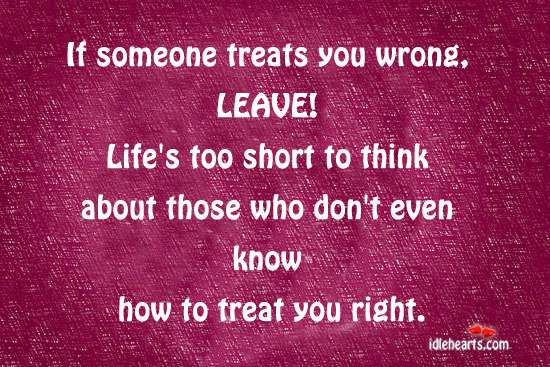 If someone treats you wrong, leave!! Image