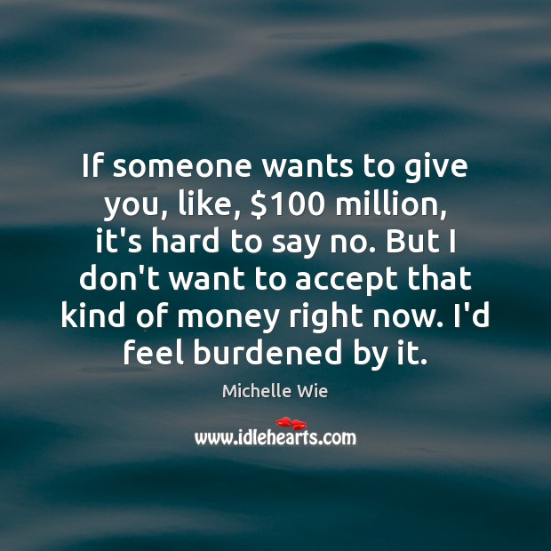 If someone wants to give you, like, $100 million, it's hard to say Accept Quotes Image