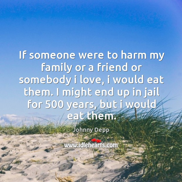 Image, If someone were to harm my family or a friend or somebody I love, I would eat them.
