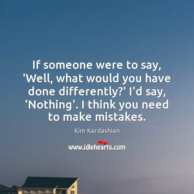 If someone were to say, 'Well, what would you have done differently? Image