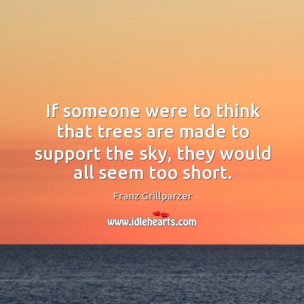 If someone were to think that trees are made to support the sky, they would all seem too short. Image