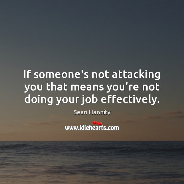 If someone's not attacking you that means you're not doing your job effectively. Sean Hannity Picture Quote