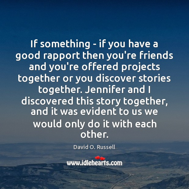 If something – if you have a good rapport then you're friends David O. Russell Picture Quote