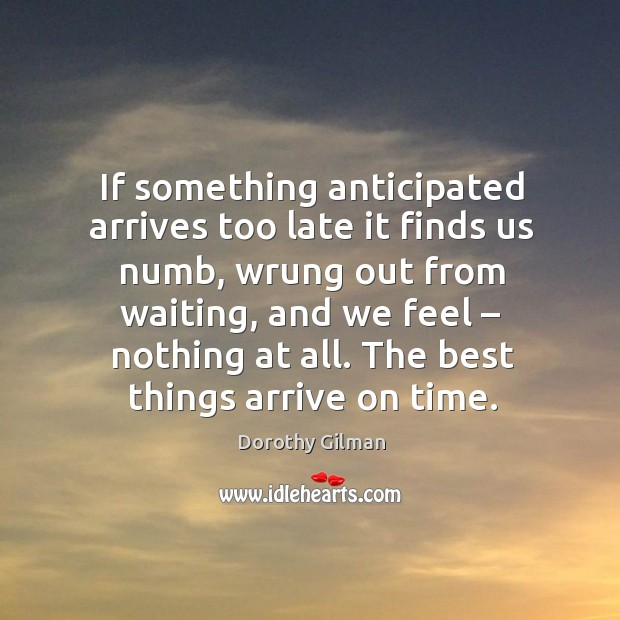 If something anticipated arrives too late it finds us numb, wrung out from waiting Image