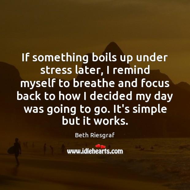 Image, If something boils up under stress later, I remind myself to breathe