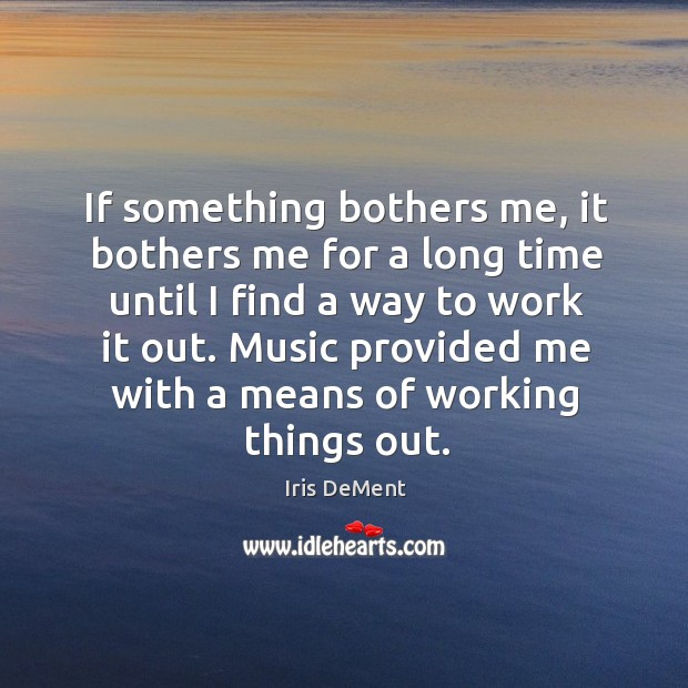 If something bothers me, it bothers me for a long time until I find a way to work it out. Iris DeMent Picture Quote