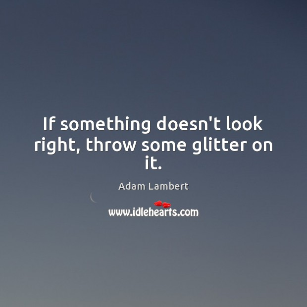 If something doesn't look right, throw some glitter on it. Adam Lambert Picture Quote