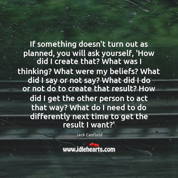 If something doesn't turn out as planned, you will ask yourself, 'How Image