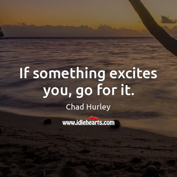 If something excites you, go for it. Image