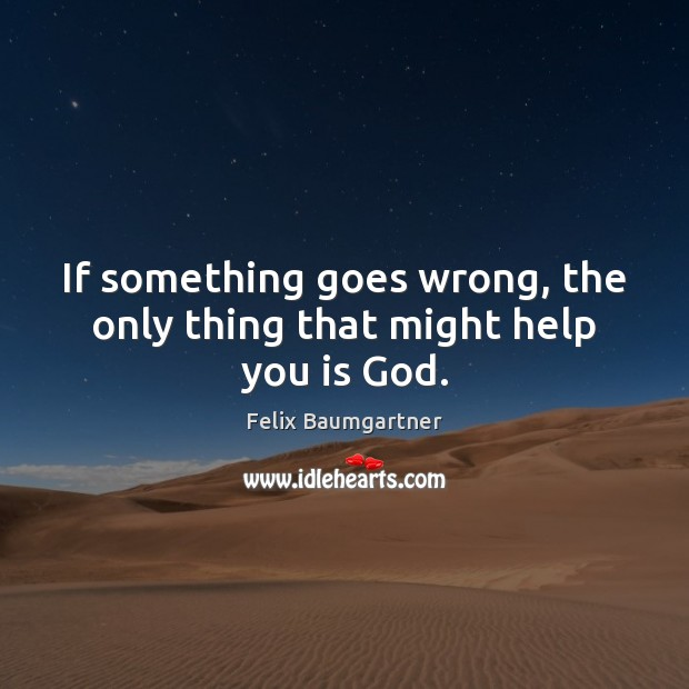 If something goes wrong, the only thing that might help you is God. Image