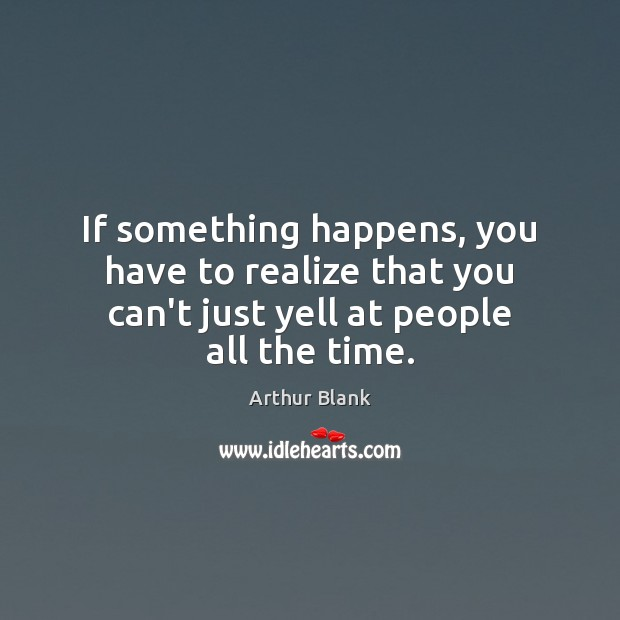 Image, If something happens, you have to realize that you can't just yell at people all the time.