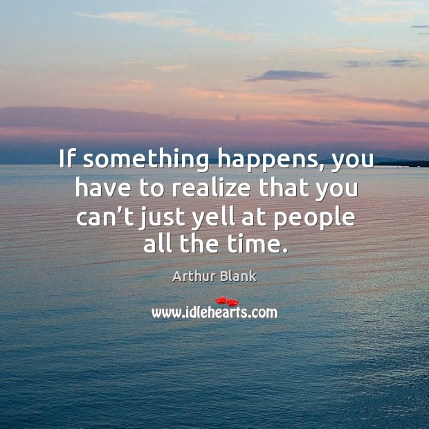 If something happens, you have to realize that you can't just yell at people all the time. Image