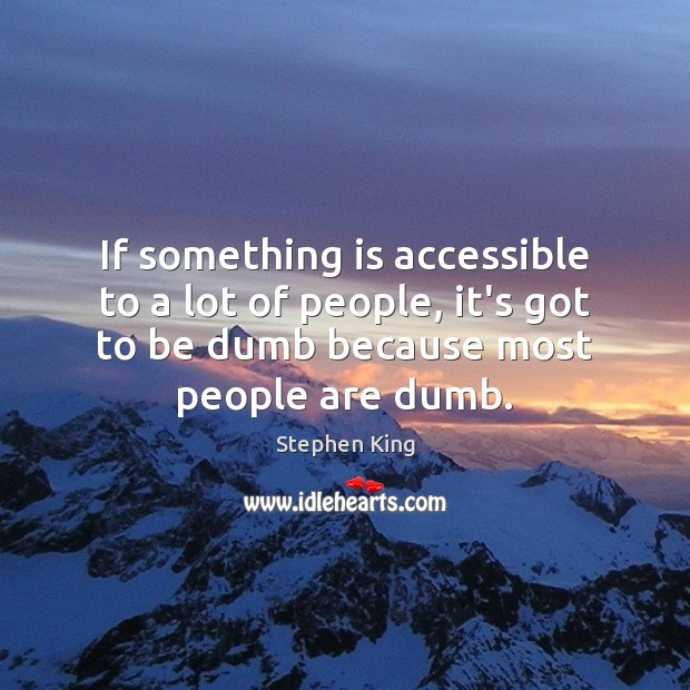 Image, If something is accessible to a lot of people, it's got to