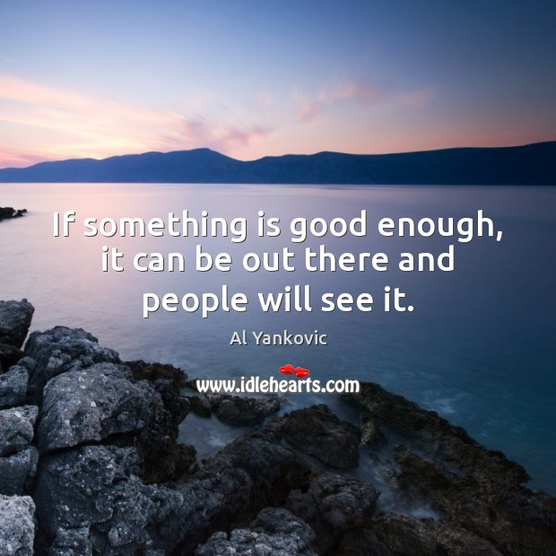 If something is good enough, it can be out there and people will see it. Al Yankovic Picture Quote