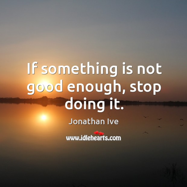 If something is not good enough, stop doing it. Image