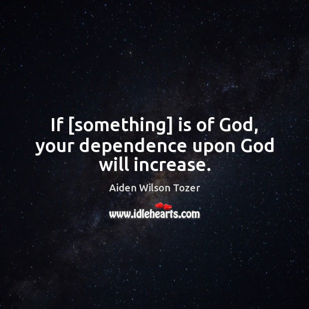 If [something] is of God, your dependence upon God will increase. Image