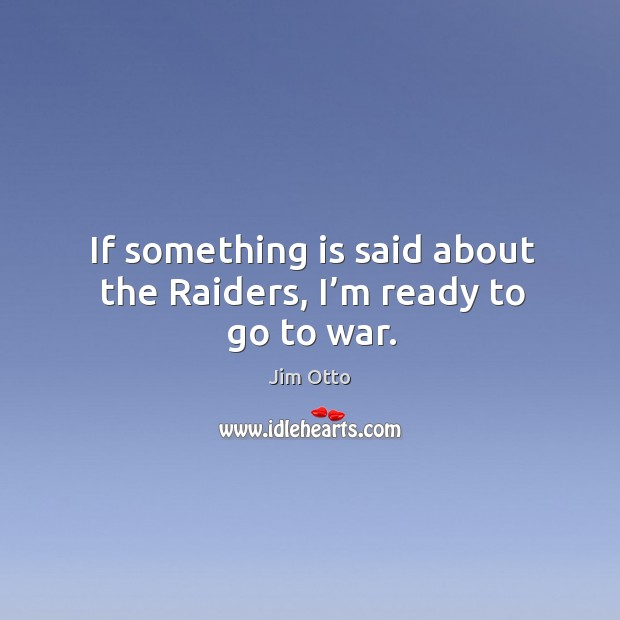 If something is said about the raiders, I'm ready to go to war. Jim Otto Picture Quote
