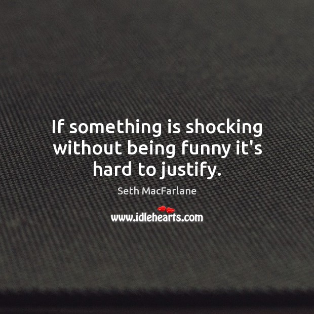 If something is shocking without being funny it's hard to justify. Seth MacFarlane Picture Quote