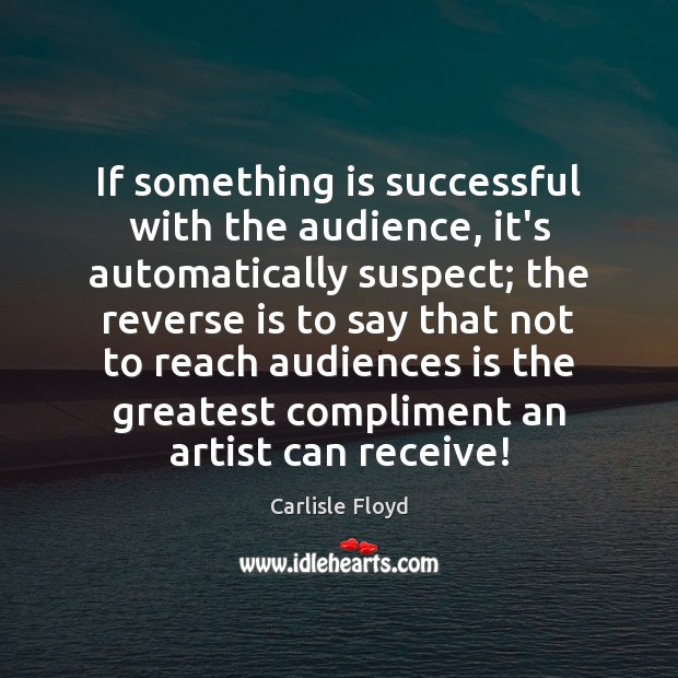 If something is successful with the audience, it's automatically suspect; the reverse Image