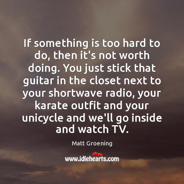 If something is too hard to do, then it's not worth doing. Matt Groening Picture Quote
