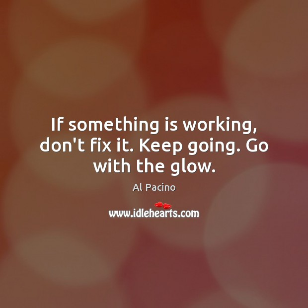 If something is working, don't fix it. Keep going. Go with the glow. Image
