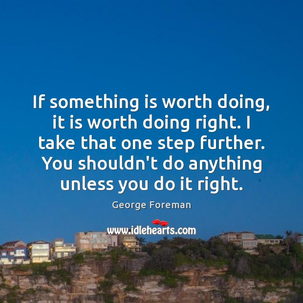If something is worth doing, it is worth doing right. I take Image