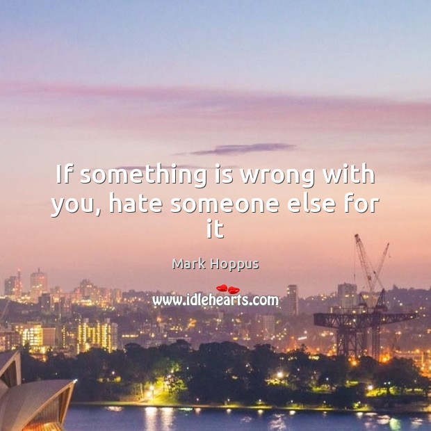 If something is wrong with you, hate someone else for it Image