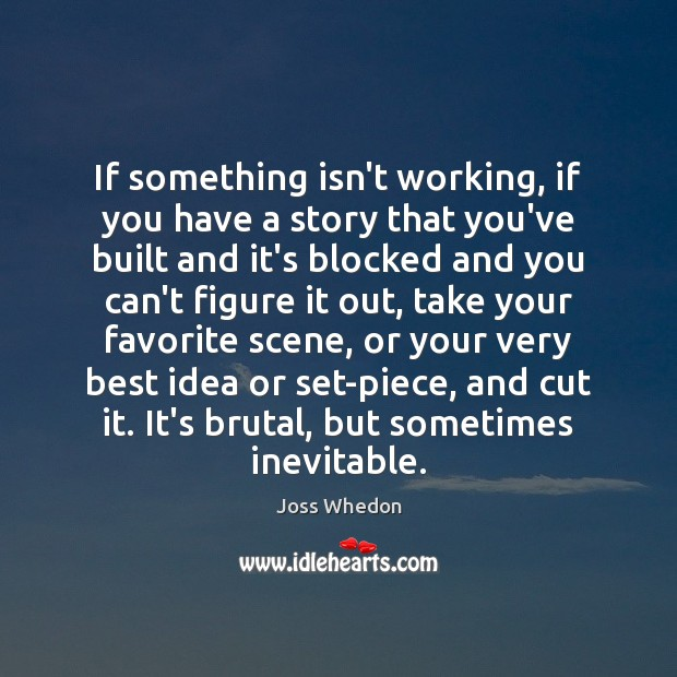 If something isn't working, if you have a story that you've built Joss Whedon Picture Quote