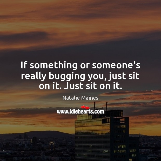 Image, If something or someone's really bugging you, just sit on it. Just sit on it.