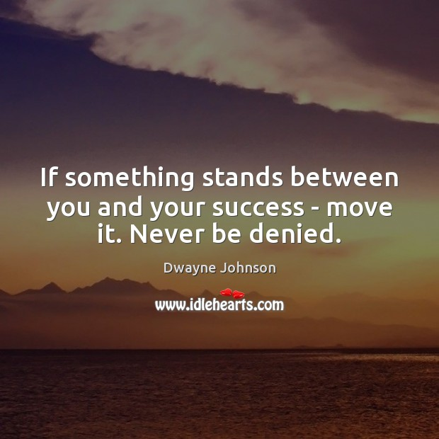 If something stands between you and your success – move it. Never be denied. Dwayne Johnson Picture Quote