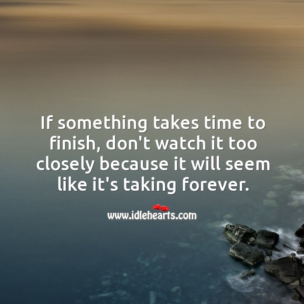 Image, If something takes time to finish, don't watch it too closely because it will seem like it's taking forever.